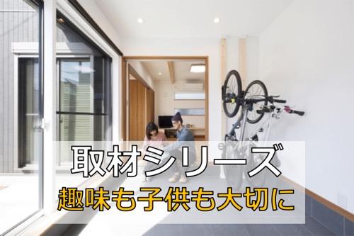 【取材シリーズ】子供・ママ・趣味 全てを考えた家づくり!